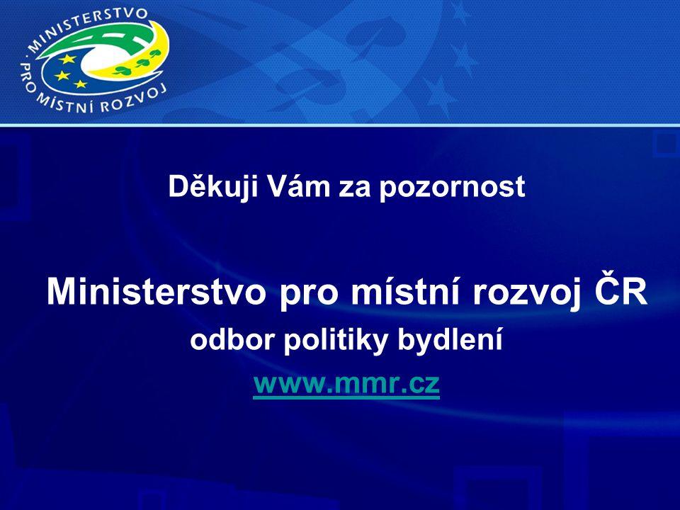 Děkuji Vám za pozornost Ministerstvo pro místní rozvoj ČR odbor politiky bydlení www.mmr.cz