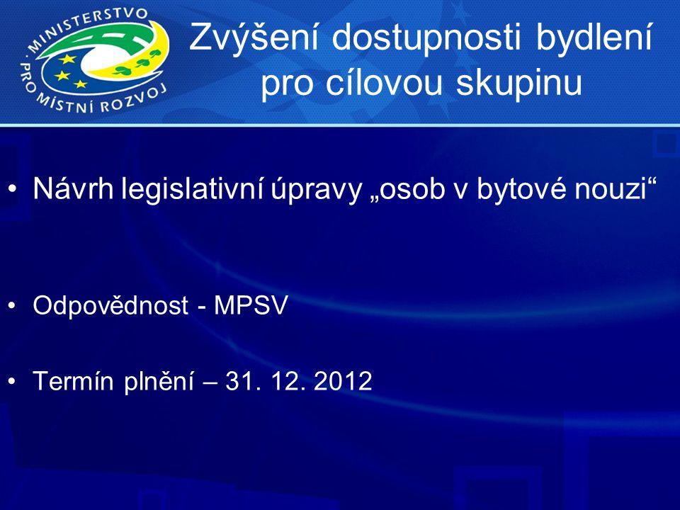 """Zvýšení dostupnosti bydlení pro cílovou skupinu •Návrh legislativní úpravy """"osob v bytové nouzi"""" •Odpovědnost - MPSV •Termín plnění – 31. 12. 2012"""