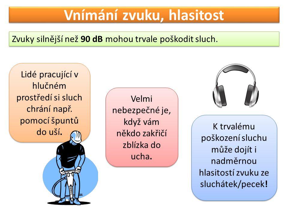 Vnímání zvuku, hlasitost Zvuky silnější než 90 dB mohou trvale poškodit sluch. Lidé pracující v hlučném prostředí si sluch chrání např. pomocí špuntů