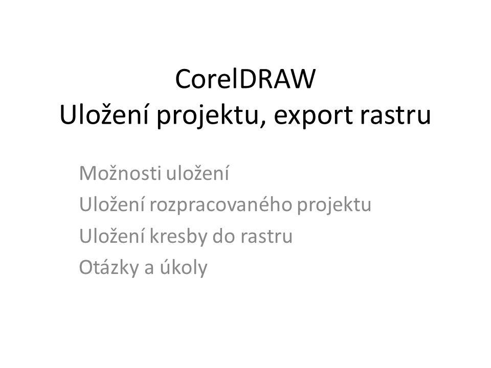 CorelDRAW Uložení projektu, export rastru Možnosti uložení Uložení rozpracovaného projektu Uložení kresby do rastru Otázky a úkoly