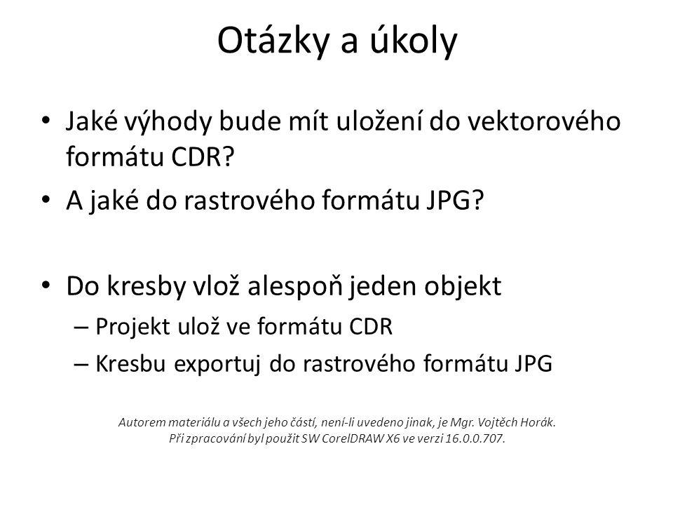 Otázky a úkoly • Jaké výhody bude mít uložení do vektorového formátu CDR? • A jaké do rastrového formátu JPG? • Do kresby vlož alespoň jeden objekt –