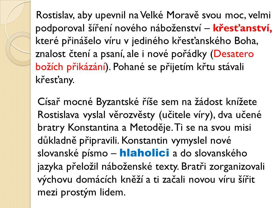 Rostislav, aby upevnil na Velké Moravě svou moc, velmi podporoval šíření nového náboženství – křesťanství, které přinášelo víru v jediného křesťanského Boha, znalost čtení a psaní, ale i nové pořádky (Desatero božích přikázání).