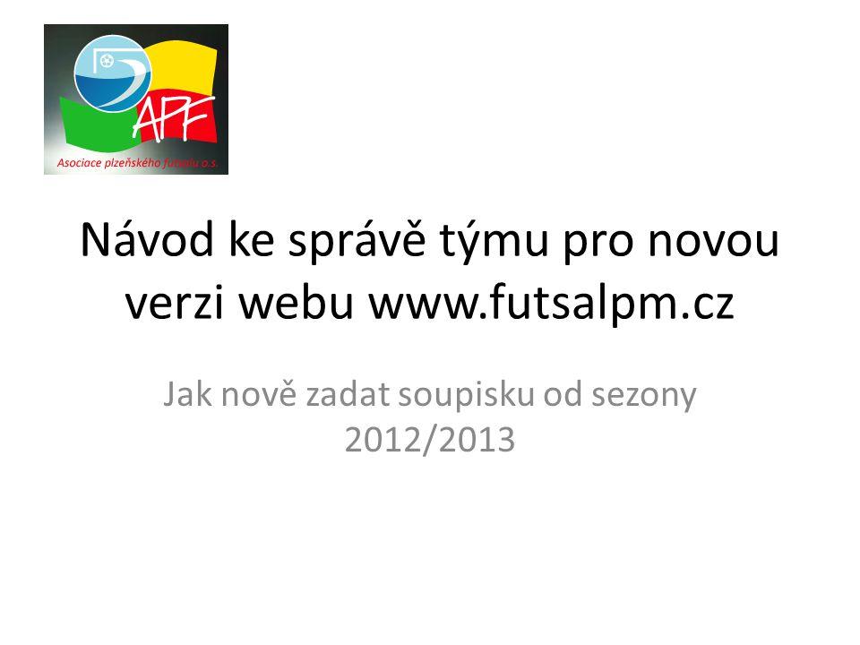 Návod ke správě týmu pro novou verzi webu www.futsalpm.cz Jak nově zadat soupisku od sezony 2012/2013