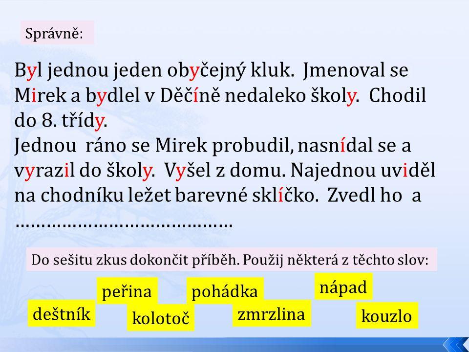 Správně: Byl jednou jeden obyčejný kluk. Jmenoval se Mirek a bydlel v Děčíně nedaleko školy. Chodil do 8. třídy. Jednou ráno se Mirek probudil, nasníd