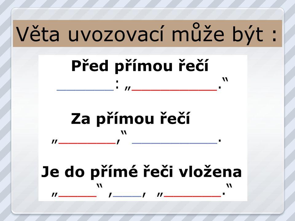 """Věta uvozovací může být : Před přímou řečí ______: """"_________. Za přímou řečí """"______, _________."""