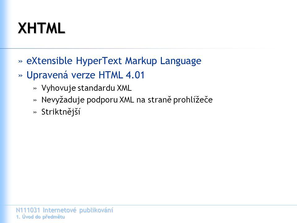 N111031 Internetové publikování 1. Úvod do předmětu XHTML »eXtensible HyperText Markup Language »Upravená verze HTML 4.01 »Vyhovuje standardu XML »Nev