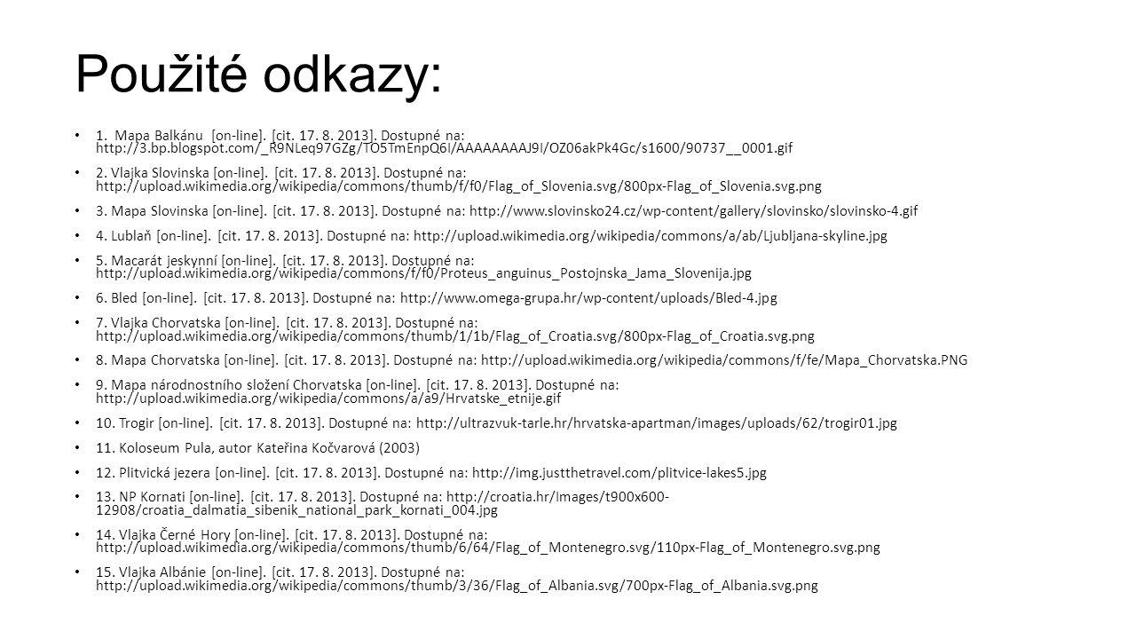 Použité odkazy: • 1. Mapa Balkánu [on-line]. [cit. 17. 8. 2013]. Dostupné na: http://3.bp.blogspot.com/_R9NLeq97GZg/TO5TmEnpQ6I/AAAAAAAAJ9I/OZ06akPk4G