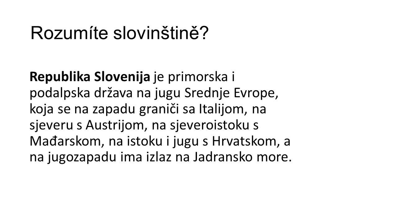 Rozumíte slovinštině? Republika Slovenija je primorska i podalpska država na jugu Srednje Evrope, koja se na zapadu graniči sa Italijom, na sjeveru s