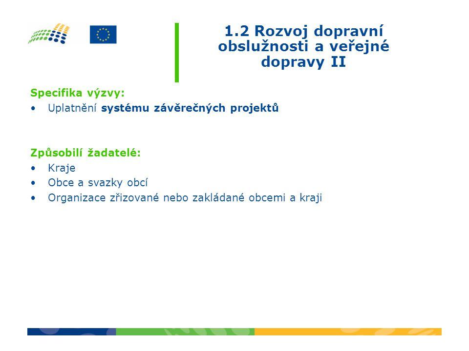 1.2 Rozvoj dopravní obslužnosti a veřejné dopravy II Specifika výzvy: •Uplatnění systému závěrečných projektů Způsobilí žadatelé: •Kraje •Obce a svazky obcí •Organizace zřizované nebo zakládané obcemi a kraji