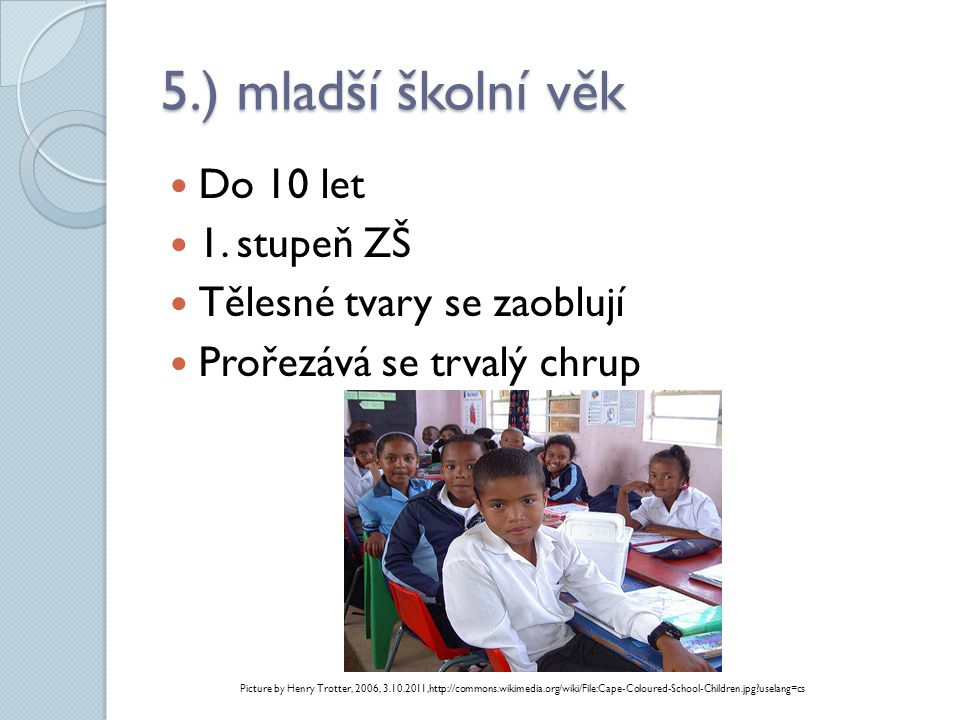 5.) mladší školní věk  Do 10 let  1. stupeň ZŠ  Tělesné tvary se zaoblují  Prořezává se trvalý chrup Picture by Henry Trotter, 2006, 3.10.2011,htt