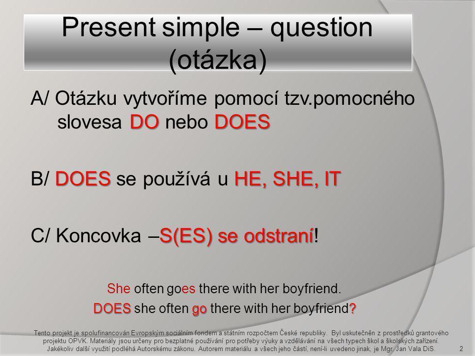 Present simple – question (otázka) Tento projekt je spolufinancován Evropským sociálním fondem a státním rozpočtem České republiky. Byl uskutečněn z p