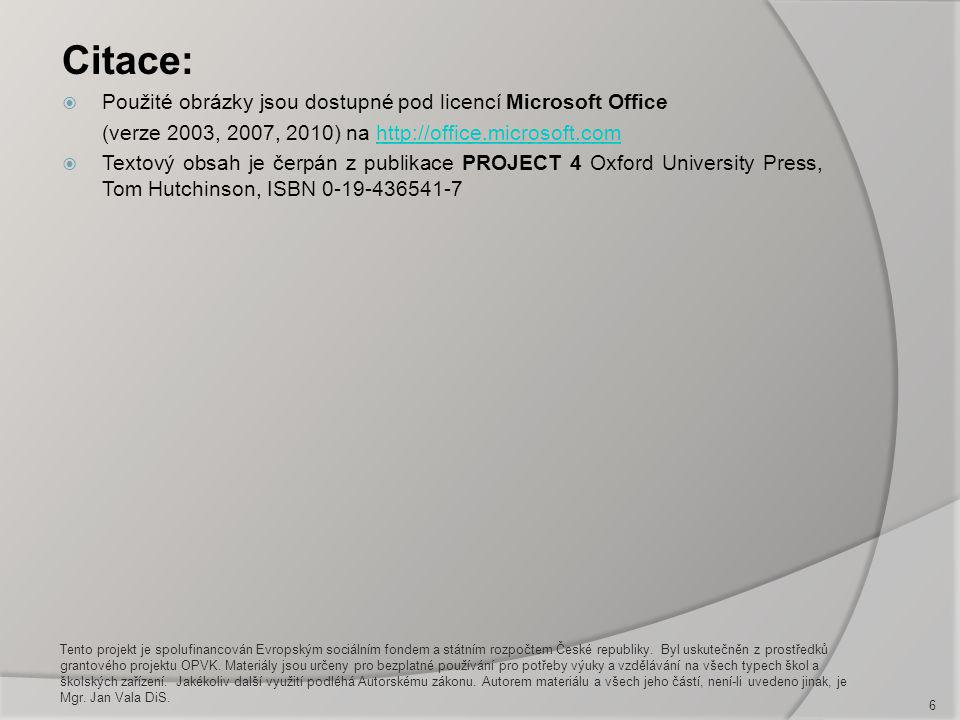 Citace:  Použité obrázky jsou dostupné pod licencí Microsoft Office (verze 2003, 2007, 2010) na http://office.microsoft.comhttp://office.microsoft.com  Textový obsah je čerpán z publikace PROJECT 4 Oxford University Press, Tom Hutchinson, ISBN 0-19-436541-7 6 Tento projekt je spolufinancován Evropským sociálním fondem a státním rozpočtem České republiky.
