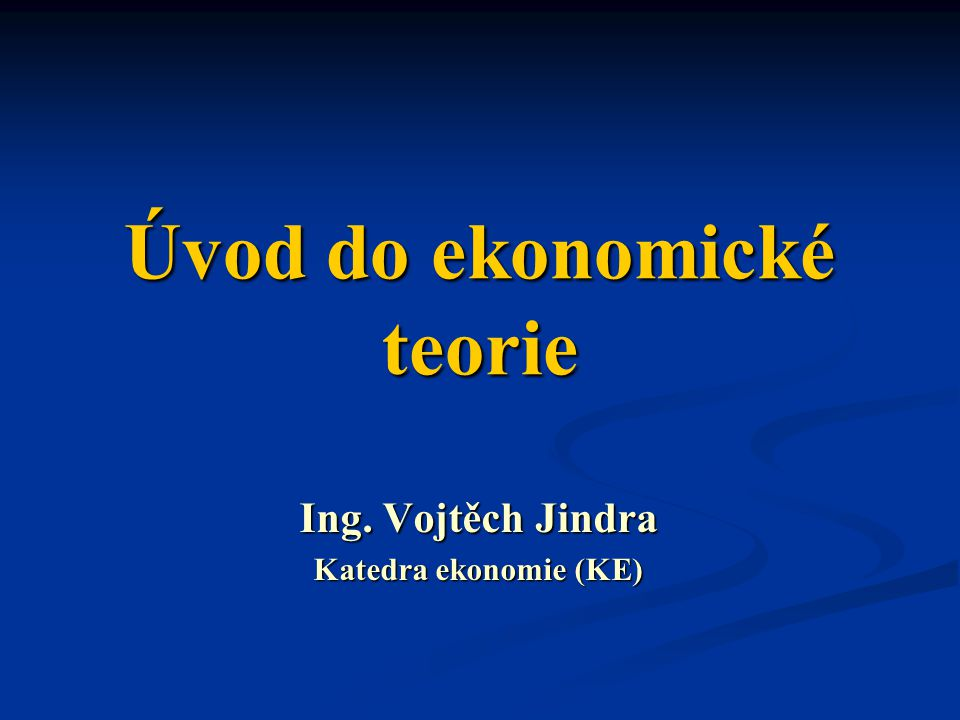Úvod do ekonomické teorie Ing. Vojtěch Jindra Katedra ekonomie (KE)
