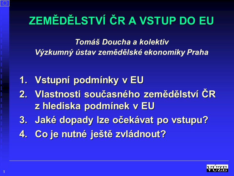 1 1.Vstupní podmínky v EU 2.Vlastnosti současného zemědělství ČR z hlediska podmínek v EU 3.Jaké dopady lze očekávat po vstupu? 4.Co je nutné ještě zv