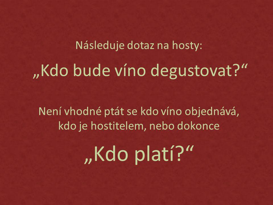 """Následuje dotaz na hosty: """"Kdo bude víno degustovat? Není vhodné ptát se kdo víno objednává, kdo je hostitelem, nebo dokonce """"Kdo platí?"""