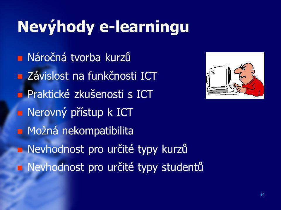 19 Nevýhody e-learningu  Náročná tvorba kurzů  Závislost na funkčnosti ICT  Praktické zkušenosti s ICT  Nerovný přístup k ICT  Možná nekompatibil