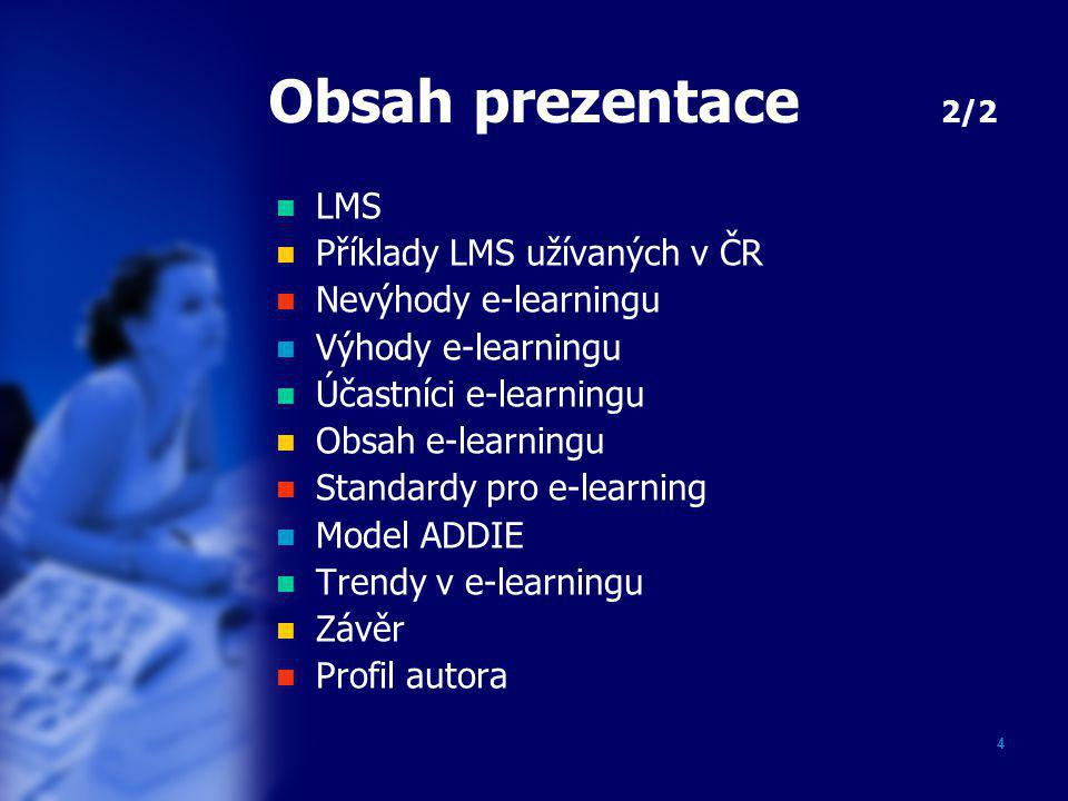 4 Obsah prezentace 2/2  LMS  Příklady LMS užívaných v ČR  Nevýhody e-learningu  Výhody e-learningu  Účastníci e-learningu  Obsah e-learningu  Standardy pro e-learning  Model ADDIE  Trendy v e-learningu  Závěr  Profil autora