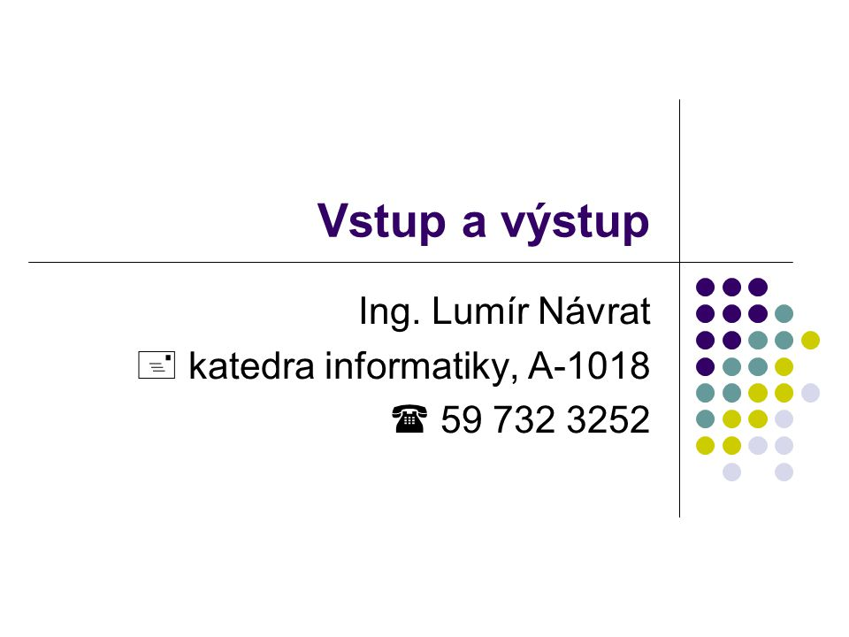 Vstup a výstup Ing. Lumír Návrat  katedra informatiky, A-1018  59 732 3252