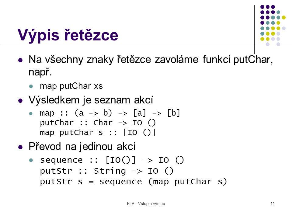 FLP - Vstup a výstup11 Výpis řetězce  Na všechny znaky řetězce zavoláme funkci putChar, např.