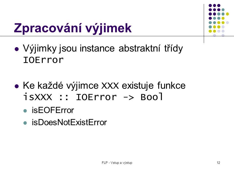 FLP - Vstup a výstup12 Zpracování výjimek  Výjimky jsou instance abstraktní třídy IOError  Ke každé výjimce XXX existuje funkce isXXX :: IOError -> Bool  isEOFError  isDoesNotExistError