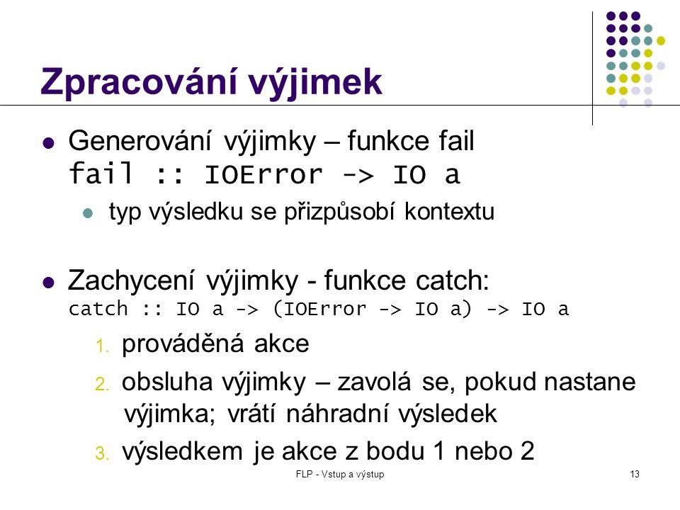 FLP - Vstup a výstup13 Zpracování výjimek  Generování výjimky – funkce fail fail :: IOError -> IO a  typ výsledku se přizpůsobí kontextu  Zachycení výjimky - funkce catch: catch :: IO a -> (IOError -> IO a) -> IO a 1.