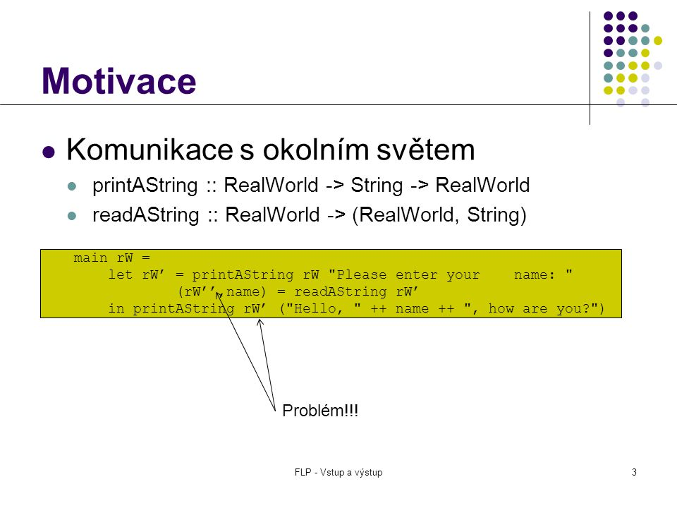  Komunikace s okolním světem  printAString :: RealWorld -> String -> RealWorld  readAString :: RealWorld -> (RealWorld, String) main rW = let rW' = printAString rW Please enter your name: (rW'',name) = readAString rW' in printAString rW''( Hello, ++ name ++ , how are you? ) Motivace FLP - Vstup a výstup3 main rW = let rW' = printAString rW Please enter your name: (rW'',name) = readAString rW' in printAString rW' ( Hello, ++ name ++ , how are you? ) Problém!!!