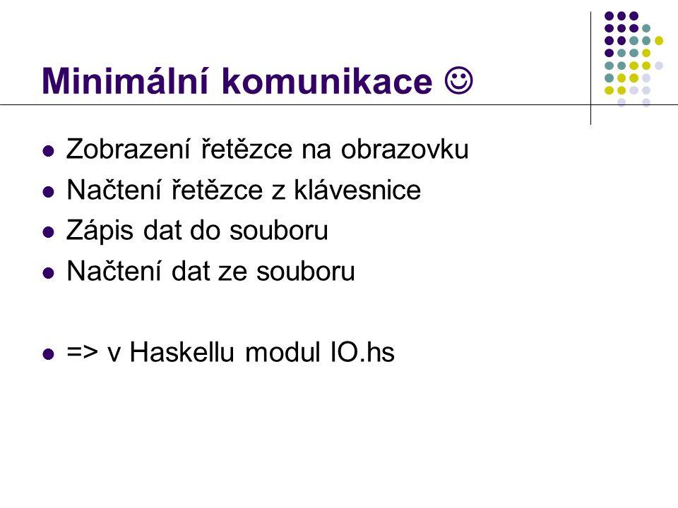 Minimální komunikace   Zobrazení řetězce na obrazovku  Načtení řetězce z klávesnice  Zápis dat do souboru  Načtení dat ze souboru  => v Haskellu modul IO.hs