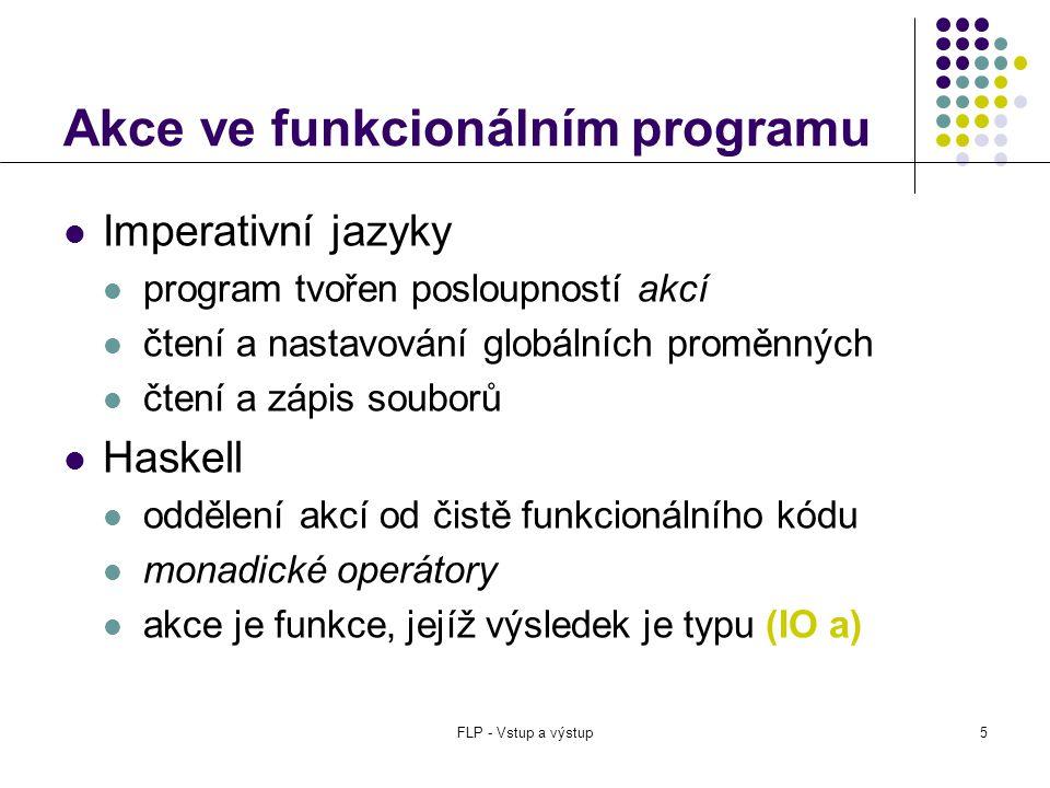 FLP - Vstup a výstup5 Akce ve funkcionálním programu  Imperativní jazyky  program tvořen posloupností akcí  čtení a nastavování globálních proměnných  čtení a zápis souborů  Haskell  oddělení akcí od čistě funkcionálního kódu  monadické operátory  akce je funkce, jejíž výsledek je typu (IO a)