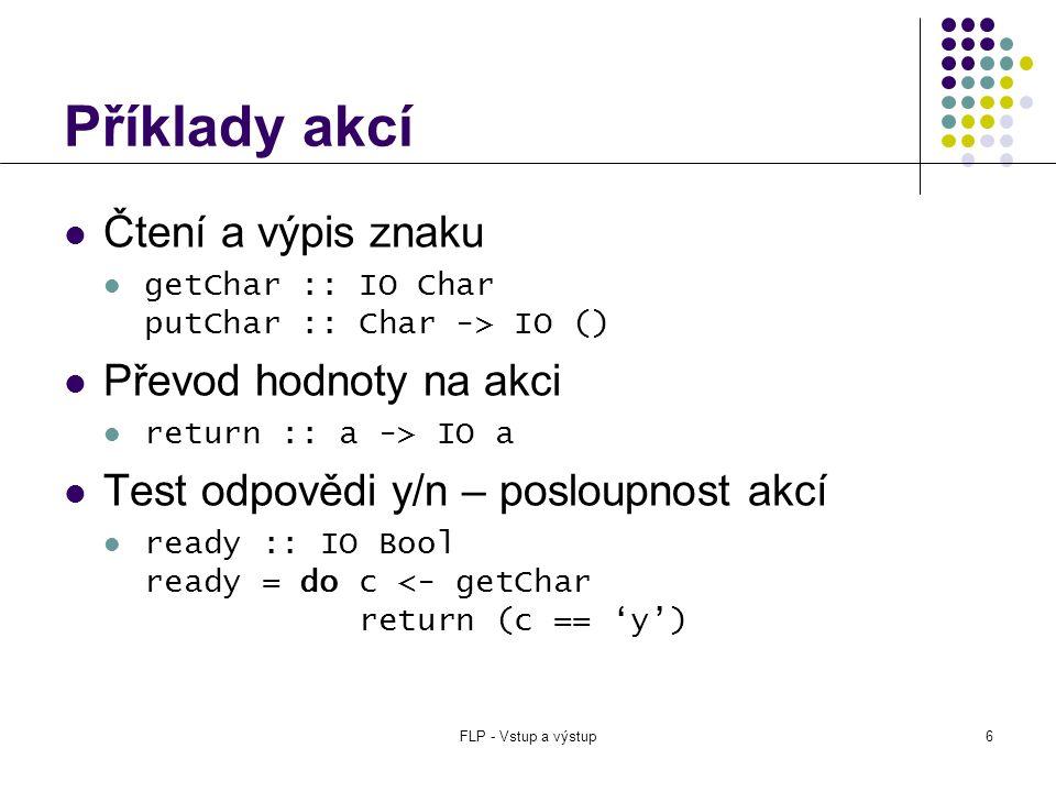 FLP - Vstup a výstup17 Čtení ze souboru stdin, stdout, stderr :: Handle hGetChar :: Handle -> IO Char getChar = hGetChar stdin  funkce začínající na 'h' dostávají jako první parametr referenci na otevřený soubor, ostatní pracují se standardními soubory hGetContents :: Handle -> String  přečte celý obsah souboru  líné vyhodnocení – vstup se požaduje až při požadavku na konkrétní hodnotu