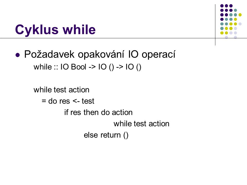 Cyklus while  Požadavek opakování IO operací while :: IO Bool -> IO () -> IO () while test action = do res <- test if res then do action while test action else return ()