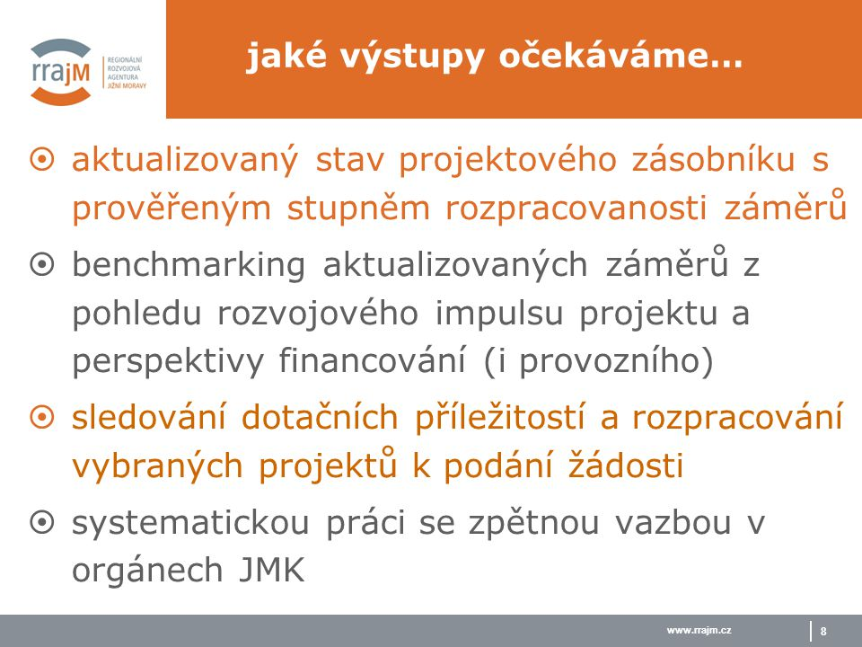 www.rrajm.cz 8  aktualizovaný stav projektového zásobníku s prověřeným stupněm rozpracovanosti záměrů  benchmarking aktualizovaných záměrů z pohledu rozvojového impulsu projektu a perspektivy financování (i provozního)  sledování dotačních příležitostí a rozpracování vybraných projektů k podání žádosti  systematickou práci se zpětnou vazbou v orgánech JMK jaké výstupy očekáváme…