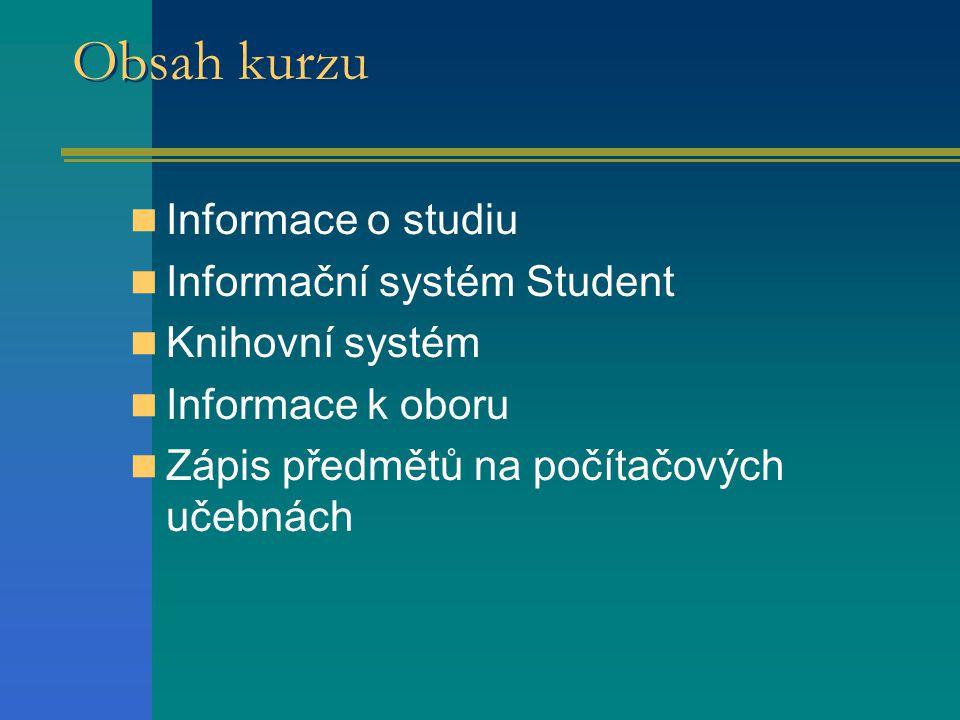 Obsah kurzu  Informace o studiu  Informační systém Student  Knihovní systém  Informace k oboru  Zápis předmětů na počítačových učebnách