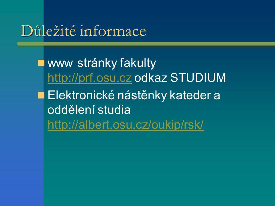 Důležité informace  www stránky fakulty http://prf.osu.cz odkaz STUDIUM http://prf.osu.cz  Elektronické nástěnky kateder a oddělení studia http://albert.osu.cz/oukip/rsk/ http://albert.osu.cz/oukip/rsk/