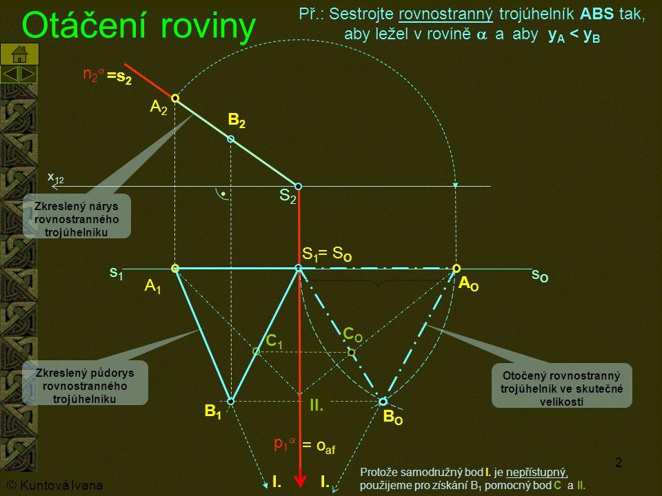 3 Otáčení roviny do průčelné (frontální ) polohy o2o2 S1S1 R1R1 S2S2 R2R2 = T 1 =o 1 T2T2 = T O RORO RORO Tato konstrukce je velice užitečná při určování velikosti bočních hran kolmých jehlanů (kuželů), jimž jsme rovinným řezem odstranili část a máme sestrojit jejich síť.