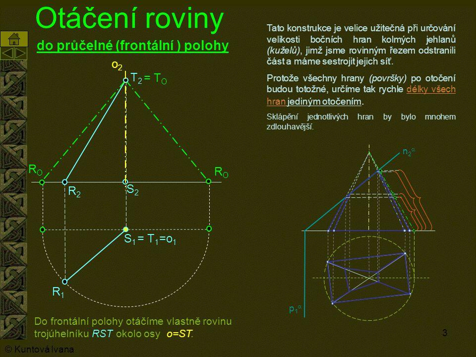 3 Otáčení roviny do průčelné (frontální ) polohy o2o2 S1S1 R1R1 S2S2 R2R2 = T 1 =o 1 T2T2 = T O RORO RORO Tato konstrukce je velice užitečná při určov