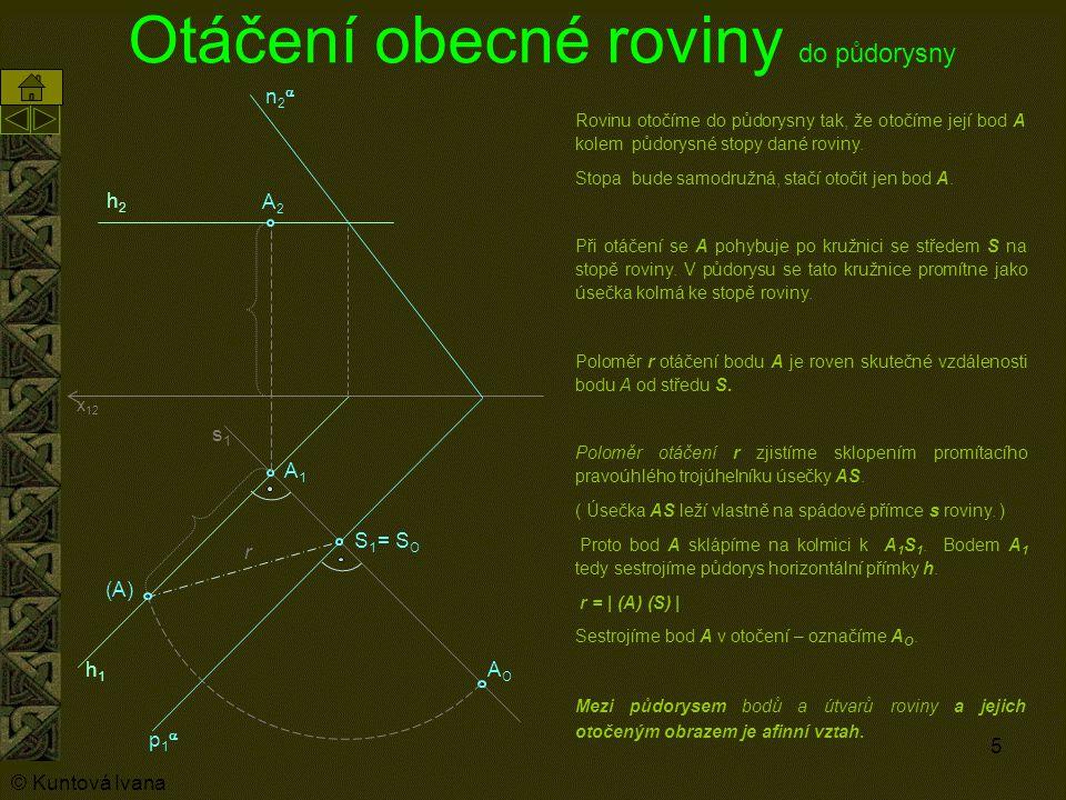 5 Otáčení obecné roviny do půdorysny A1A1 p1p1 n2n2 Rovinu otočíme do půdorysny tak, že otočíme její bod A kolem půdorysné stopy dané roviny.