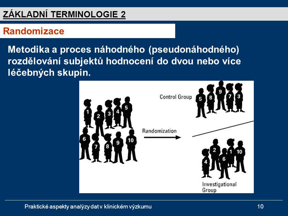 Praktické aspekty analýzy dat v klinickém výzkumu10 ZÁKLADNÍ TERMINOLOGIE 2 Randomizace Metodika a proces náhodného (pseudonáhodného) rozdělování subjektů hodnocení do dvou nebo více léčebných skupin.