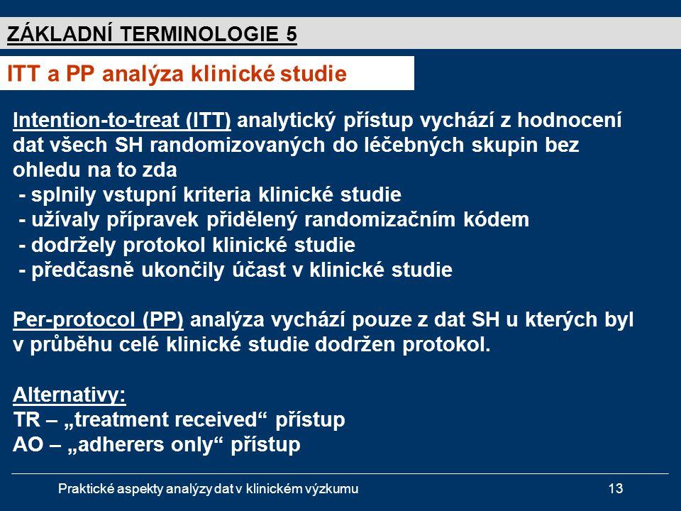 Praktické aspekty analýzy dat v klinickém výzkumu13 ZÁKLADNÍ TERMINOLOGIE 5 ITT a PP analýza klinické studie Intention-to-treat (ITT) analytický přístup vychází z hodnocení dat všech SH randomizovaných do léčebných skupin bez ohledu na to zda - splnily vstupní kriteria klinické studie - užívaly přípravek přidělený randomizačním kódem - dodržely protokol klinické studie - předčasně ukončily účast v klinické studie Per-protocol (PP) analýza vychází pouze z dat SH u kterých byl v průběhu celé klinické studie dodržen protokol.
