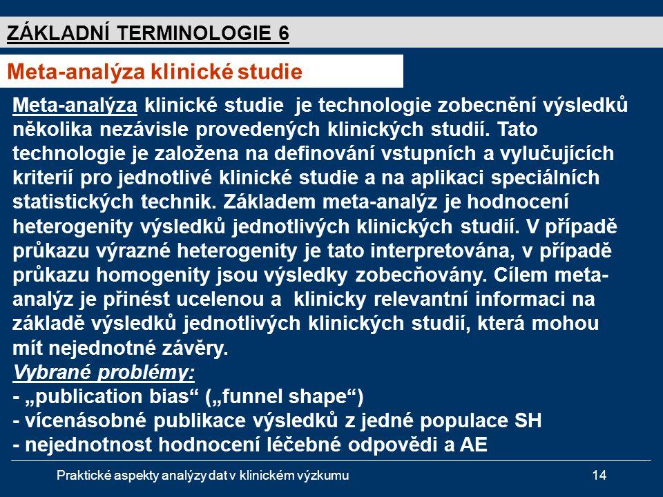 Praktické aspekty analýzy dat v klinickém výzkumu14 ZÁKLADNÍ TERMINOLOGIE 6 Meta-analýza klinické studie Meta-analýza klinické studie je technologie zobecnění výsledků několika nezávisle provedených klinických studií.