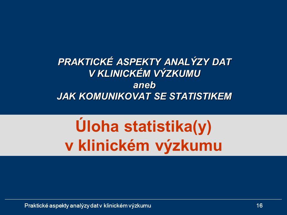 Praktické aspekty analýzy dat v klinickém výzkumu16 Úloha statistika(y) v klinickém výzkumu PRAKTICKÉ ASPEKTY ANALÝZY DAT V KLINICKÉM VÝZKUMU aneb JAK KOMUNIKOVAT SE STATISTIKEM