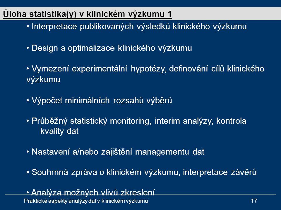 Praktické aspekty analýzy dat v klinickém výzkumu17 • Interpretace publikovaných výsledků klinického výzkumu • Design a optimalizace klinického výzkumu • Vymezení experimentální hypotézy, definování cílů klinického výzkumu • Výpočet minimálních rozsahů výběrů • Průběžný statistický monitoring, interim analýzy, kontrola kvality dat • Nastavení a/nebo zajištění managementu dat • Souhrnná zpráva o klinickém výzkumu, interpretace závěrů • Analýza možných vlivů zkreslení Úloha statistika(y) v klinickém výzkumu 1