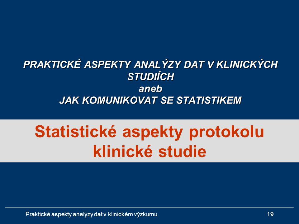 Praktické aspekty analýzy dat v klinickém výzkumu19 Statistické aspekty protokolu klinické studie PRAKTICKÉ ASPEKTY ANALÝZY DAT V KLINICKÝCH STUDIÍCH aneb JAK KOMUNIKOVAT SE STATISTIKEM