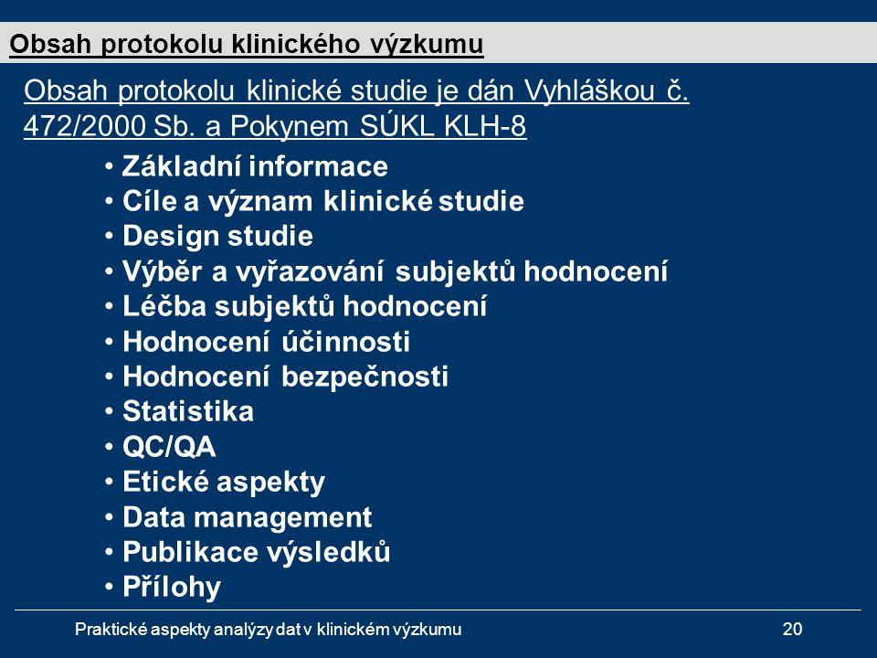 Praktické aspekty analýzy dat v klinickém výzkumu20 • Základní informace • Cíle a význam klinické studie • Design studie • Výběr a vyřazování subjektů hodnocení • Léčba subjektů hodnocení • Hodnocení účinnosti • Hodnocení bezpečnosti • Statistika • QC/QA • Etické aspekty • Data management • Publikace výsledků • Přílohy Obsah protokolu klinického výzkumu Obsah protokolu klinické studie je dán Vyhláškou č.