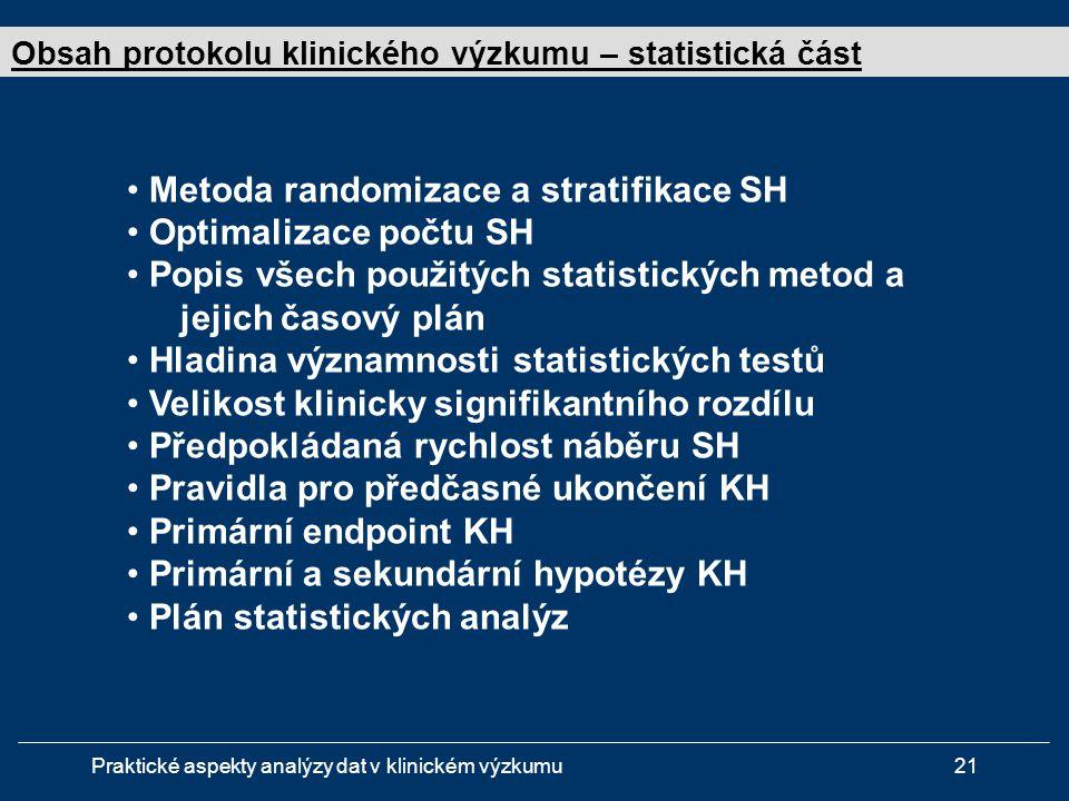 Praktické aspekty analýzy dat v klinickém výzkumu21 • Metoda randomizace a stratifikace SH • Optimalizace počtu SH • Popis všech použitých statistických metod a jejich časový plán • Hladina významnosti statistických testů • Velikost klinicky signifikantního rozdílu • Předpokládaná rychlost náběru SH • Pravidla pro předčasné ukončení KH • Primární endpoint KH • Primární a sekundární hypotézy KH • Plán statistických analýz Obsah protokolu klinického výzkumu – statistická část