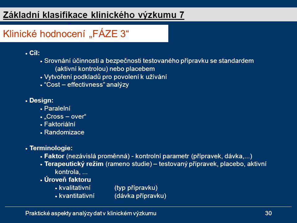 """Praktické aspekty analýzy dat v klinickém výzkumu30 Studie """" FÁZE 3  Cíl:  Srovnání účinnosti a bezpečnosti testovaného přípravku se standardem (aktivní kontrolou) nebo placebem  Vytvoření podkladů pro povolení k užívání  Cost – effectivness analýzy  Design:  Paralelní  """"Cross – over  Faktoriální  Randomizace  Terminologie:  Faktor (nezávislá proměnná) - kontrolní parametr (přípravek, dávka,...)  Terapeutický režim (rameno studie) – testovaný přípravek, placebo, aktivní kontrola,..."""