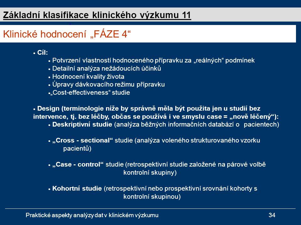 """Praktické aspekty analýzy dat v klinickém výzkumu34 Studie """" FÁZE 4  Cíl:  Potvrzení vlastností hodnoceného přípravku za """"reálných podmínek  Detailní analýza nežádoucích účinků  Hodnocení kvality života  Úpravy dávkovacího režimu přípravku  """"Cost-effectiveness studie  Design (terminologie níže by správně měla být použita jen u studií bez intervence, tj."""