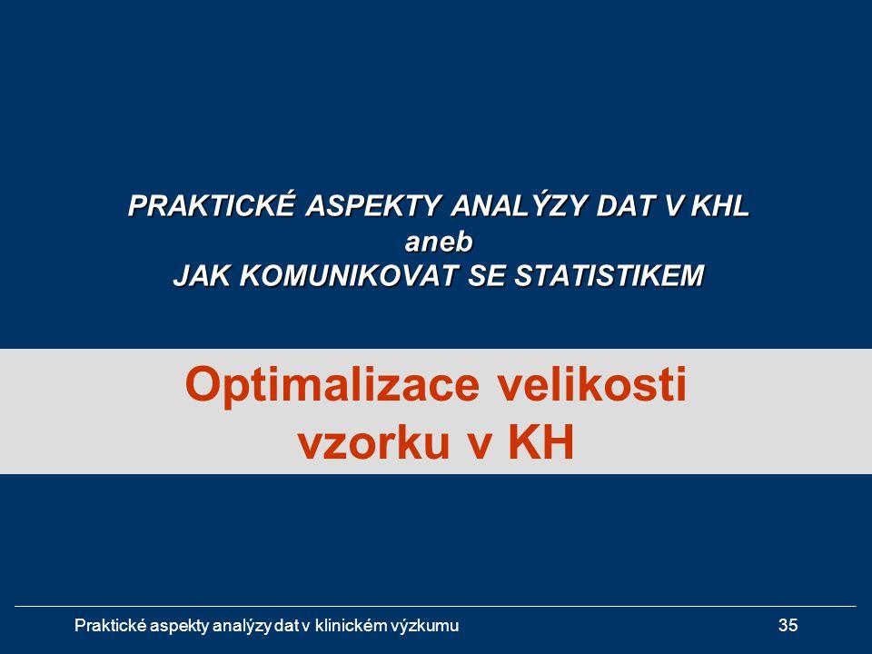 Praktické aspekty analýzy dat v klinickém výzkumu35 Optimalizace velikosti vzorku v KH PRAKTICKÉ ASPEKTY ANALÝZY DAT V KHL aneb JAK KOMUNIKOVAT SE STATISTIKEM
