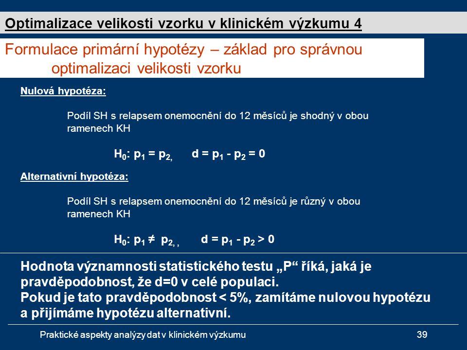 """Praktické aspekty analýzy dat v klinickém výzkumu39 Nulová hypotéza: Podíl SH s relapsem onemocnění do 12 měsíců je shodný v obou ramenech KH H 0 : p 1 = p 2, d = p 1 - p 2 = 0 Alternativní hypotéza: Podíl SH s relapsem onemocnění do 12 měsíců je různý v obou ramenech KH H 0 : p 1 ≠ p 2,, d = p 1 - p 2 > 0 Formulace primární hypotézy – základ pro správnou optimalizaci velikosti vzorku Optimalizace velikosti vzorku v klinickém výzkumu 4 Hodnota významnosti statistického testu """"P říká, jaká je pravděpodobnost, že d=0 v celé populaci."""
