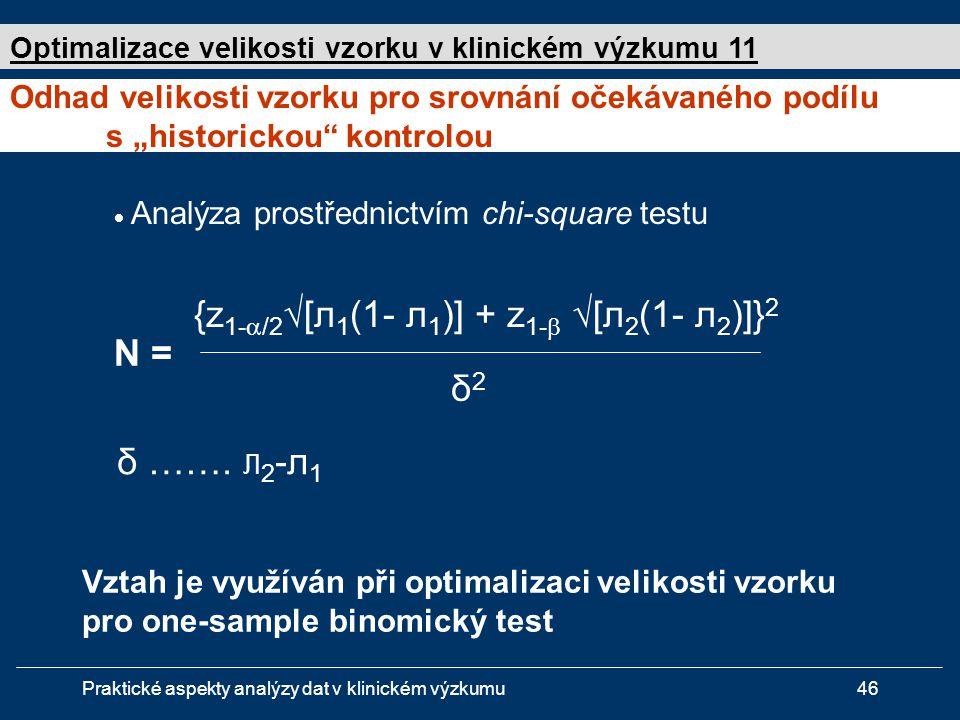 Praktické aspekty analýzy dat v klinickém výzkumu46  Analýza prostřednictvím chi-square testu N = {z 1-  /2 √[л 1 (1- л 1 )] + z 1-  √[л 2 (1- л 2 )]} 2 δ2δ2 δ …….