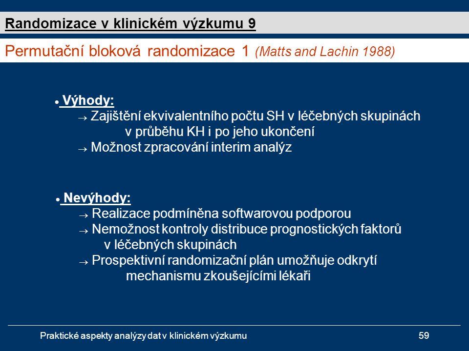 Praktické aspekty analýzy dat v klinickém výzkumu59  Výhody:  Zajištění ekvivalentního počtu SH v léčebných skupinách v průběhu KH i po jeho ukončení  Možnost zpracování interim analýz Permutační bloková randomizace 1 (Matts and Lachin 1988) Randomizace v klinickém výzkumu 9  Nevýhody:  Realizace podmíněna softwarovou podporou  Nemožnost kontroly distribuce prognostických faktorů v léčebných skupinách  Prospektivní randomizační plán umožňuje odkrytí mechanismu zkoušejícími lékaři